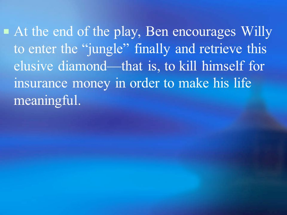  At the end of the play, Ben encourages Willy to enter the jungle finally and retrieve this elusive diamond—that is, to kill himself for insurance money in order to make his life meaningful.