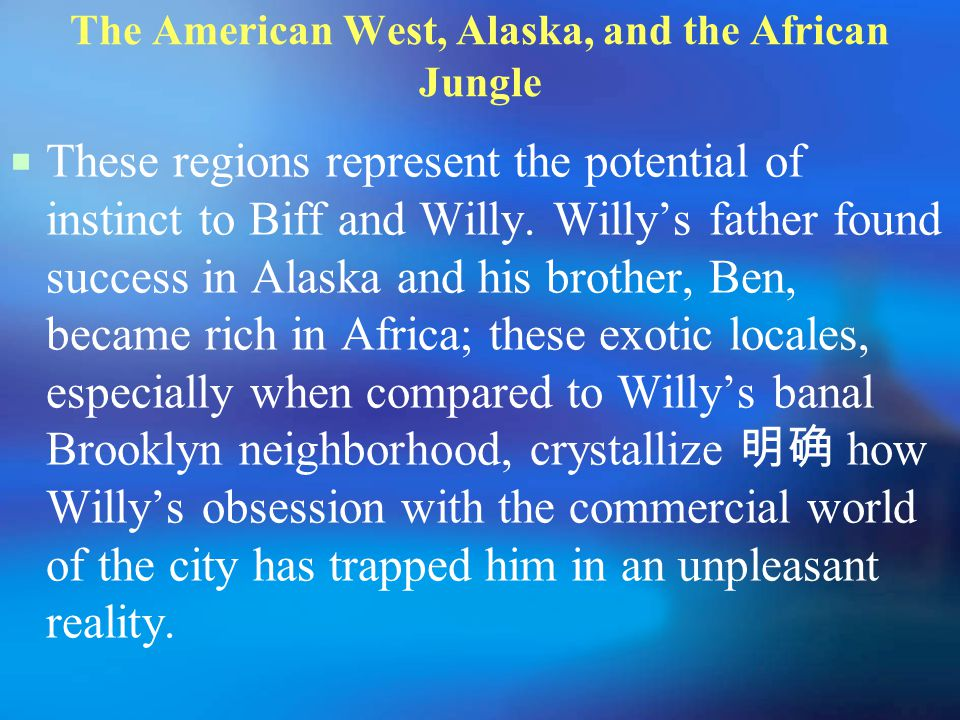 The American West, Alaska, and the African Jungle  These regions represent the potential of instinct to Biff and Willy.