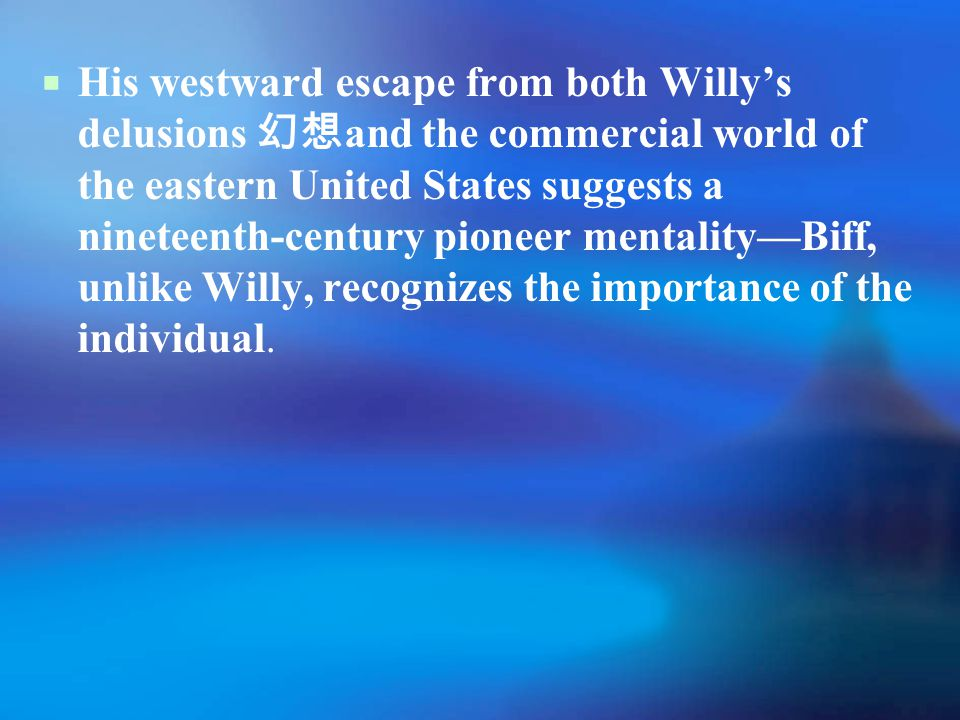  His westward escape from both Willy's delusions 幻想 and the commercial world of the eastern United States suggests a nineteenth-century pioneer mentality—Biff, unlike Willy, recognizes the importance of the individual.
