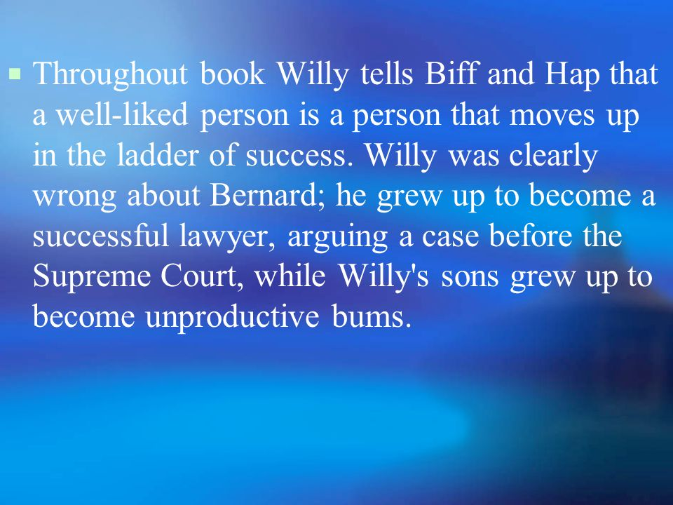 Throughout book Willy tells Biff and Hap that a well-liked person is a person that moves up in the ladder of success.