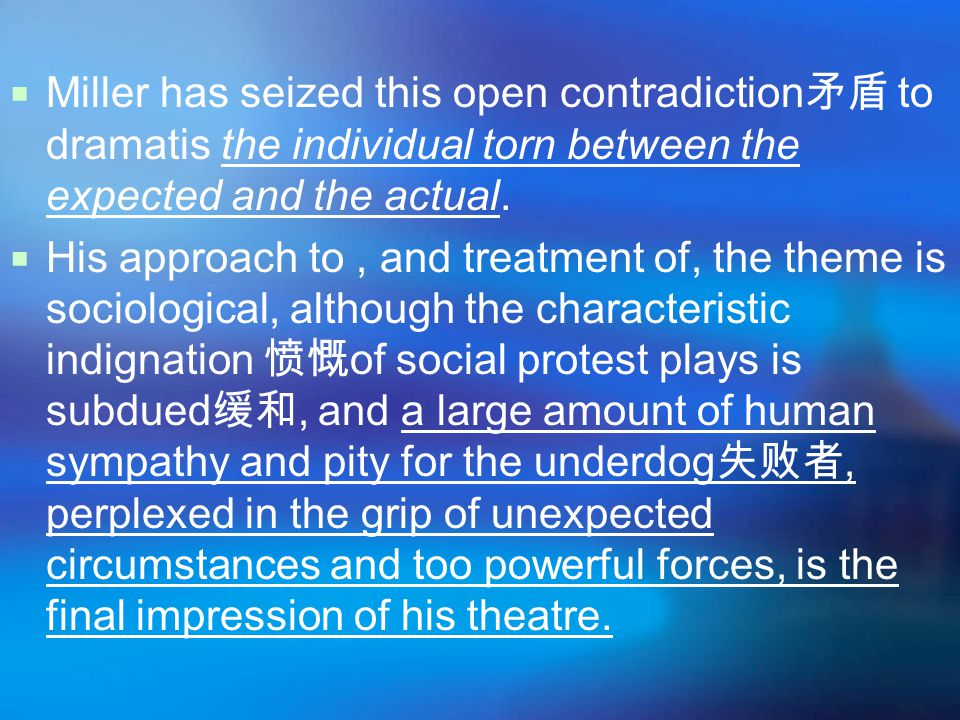  Miller has seized this open contradiction 矛盾 to dramatis the individual torn between the expected and the actual.