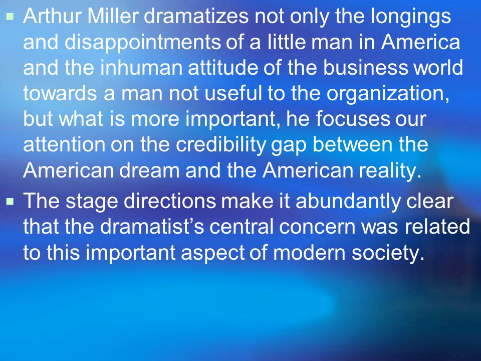  Arthur Miller dramatizes not only the longings and disappointments of a little man in America and the inhuman attitude of the business world towards a man not useful to the organization, but what is more important, he focuses our attention on the credibility gap between the American dream and the American reality.