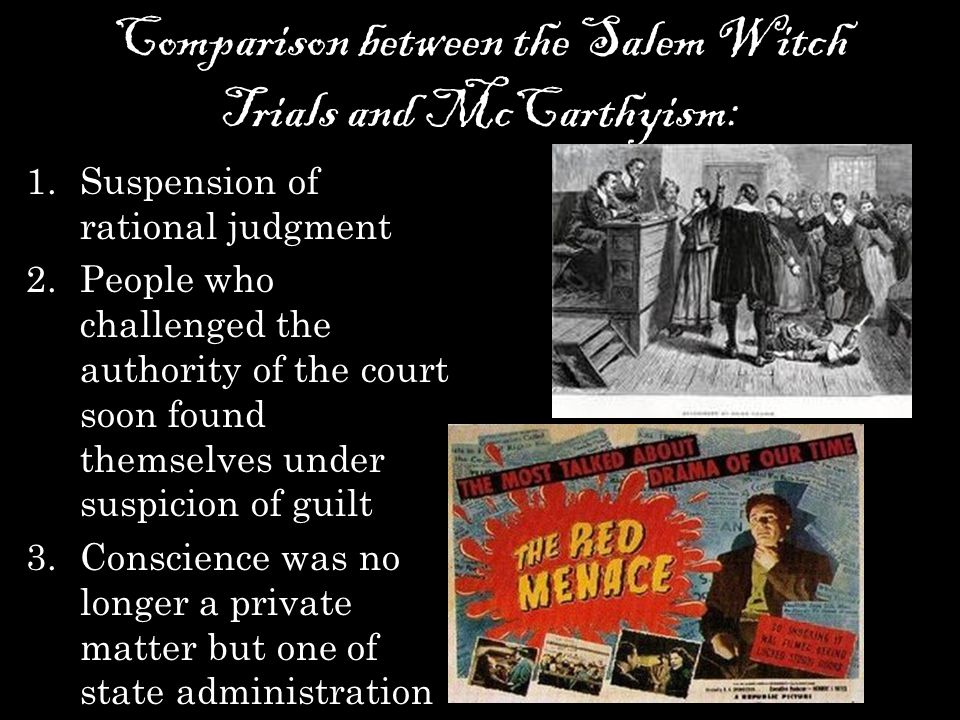 Comparison between the Salem Witch Trials and McCarthyism: 1.Suspension of rational judgment 2.People who challenged the authority of the court soon found themselves under suspicion of guilt 3.Conscience was no longer a private matter but one of state administration