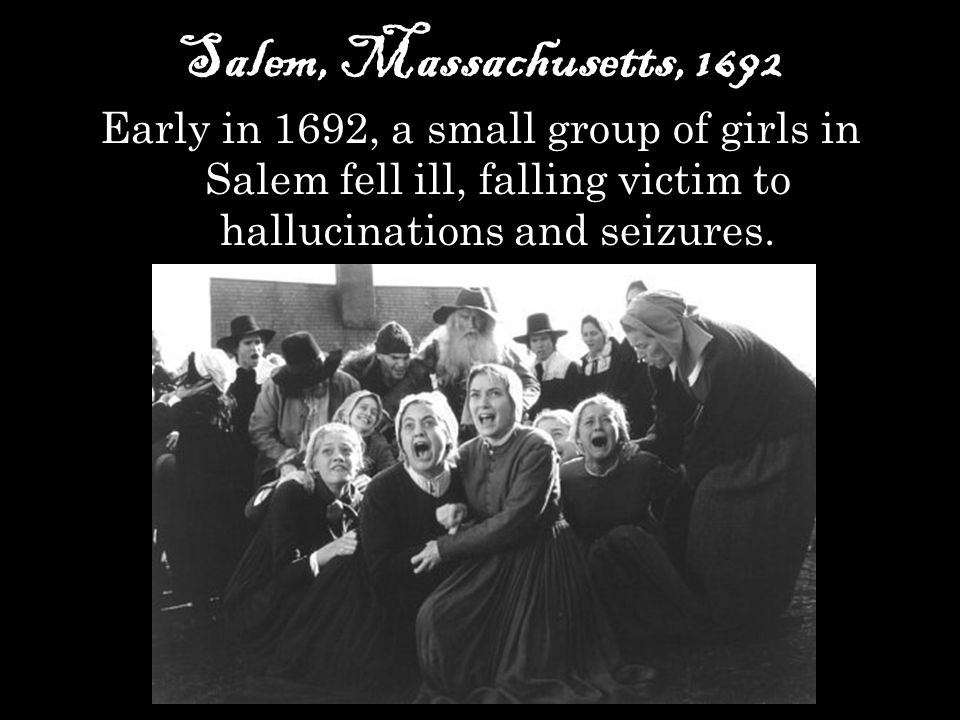 Salem, Massachusetts, 1692 Early in 1692, a small group of girls in Salem fell ill, falling victim to hallucinations and seizures.