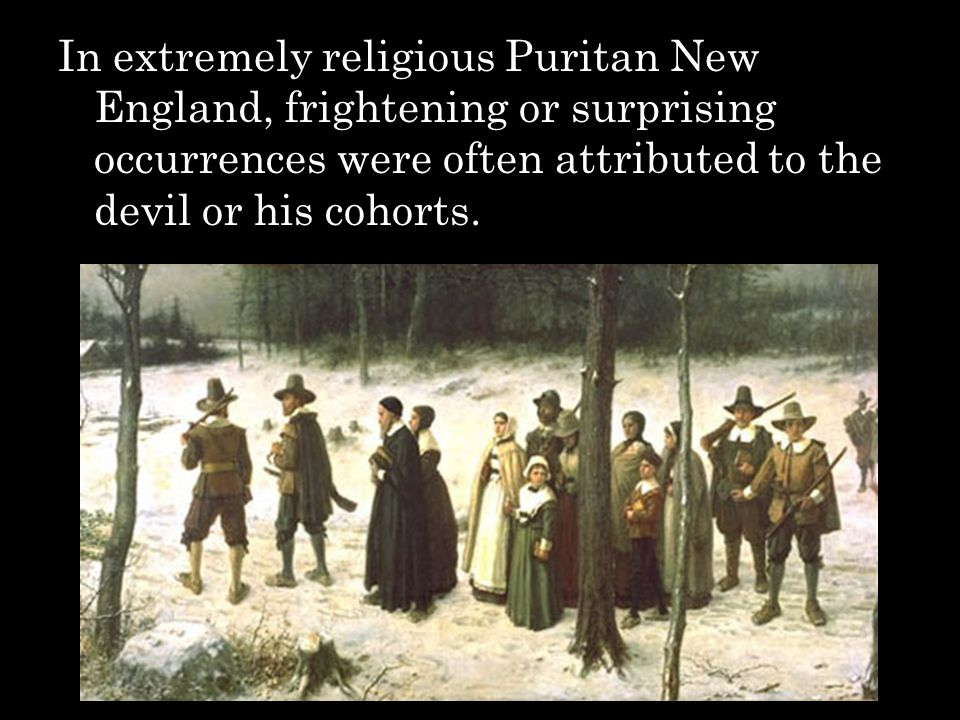 In extremely religious Puritan New England, frightening or surprising occurrences were often attributed to the devil or his cohorts.