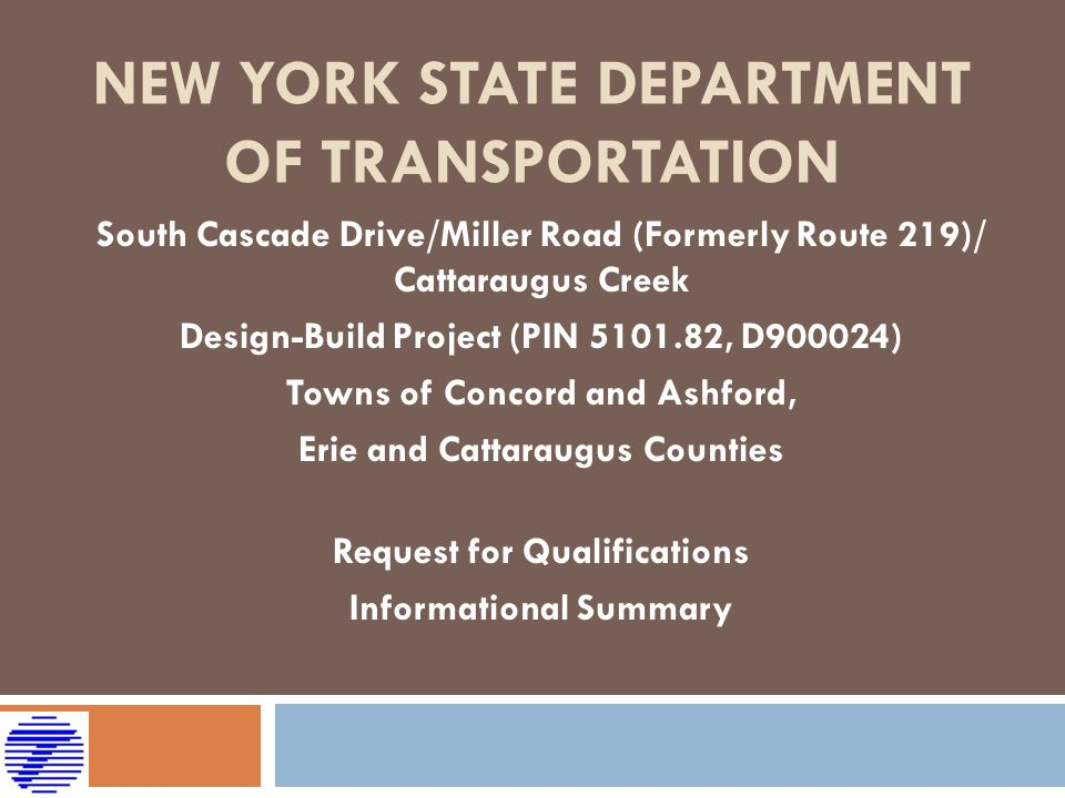 NEW YORK STATE DEPARTMENT OF TRANSPORTATION South Cascade Drive/Miller Road (Formerly Route 219)/ Cattaraugus Creek Design-Build Project (PIN 5101.82, D900024) Towns of Concord and Ashford, Erie and Cattaraugus Counties Request for Qualifications Informational Summary