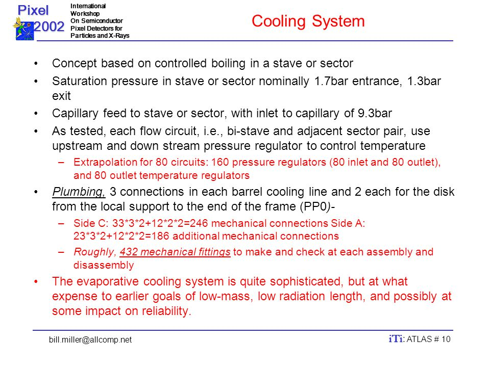 Pixel 2002 2002InternationalWorkshop On Semiconductor Pixel Detectors for Particles and X-Rays bill.miller@allcomp.net iTi iTi : ATLAS # 10 Cooling System Concept based on controlled boiling in a stave or sector Saturation pressure in stave or sector nominally 1.7bar entrance, 1.3bar exit Capillary feed to stave or sector, with inlet to capillary of 9.3bar As tested, each flow circuit, i.e., bi-stave and adjacent sector pair, use upstream and down stream pressure regulator to control temperature –Extrapolation for 80 circuits: 160 pressure regulators (80 inlet and 80 outlet), and 80 outlet temperature regulators Plumbing, 3 connections in each barrel cooling line and 2 each for the disk from the local support to the end of the frame (PP0)- –Side C: 33*3*2+12*2*2=246 mechanical connections Side A: 23*3*2+12*2*2=186 additional mechanical connections –Roughly, 432 mechanical fittings to make and check at each assembly and disassembly The evaporative cooling system is quite sophisticated, but at what expense to earlier goals of low-mass, low radiation length, and possibly at some impact on reliability.