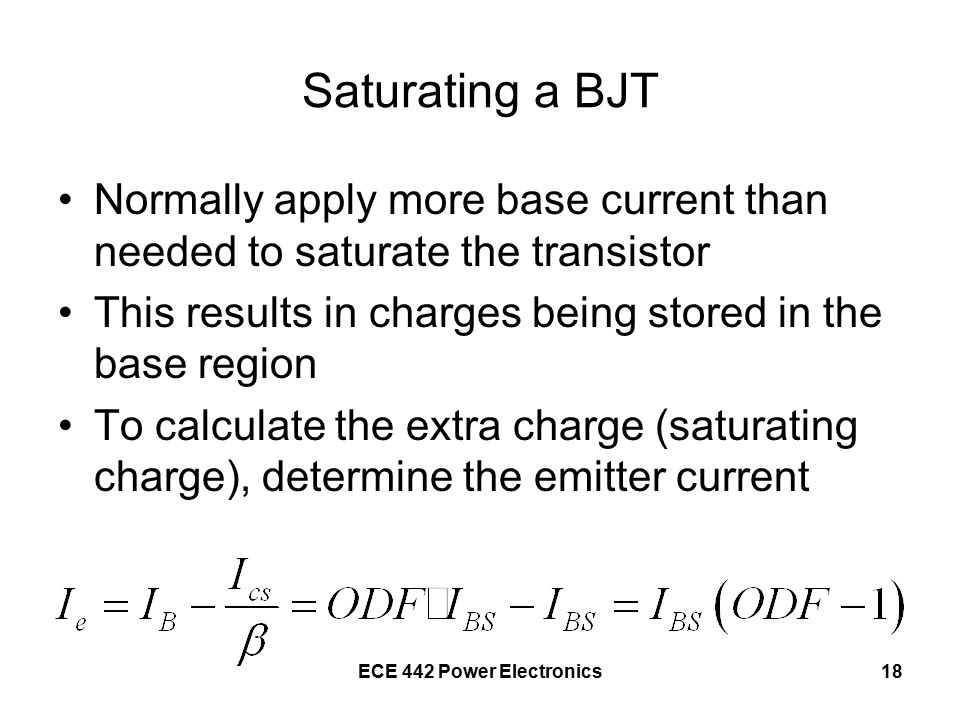 ECE 442 Power Electronics18 Saturating a BJT Normally apply more base current than needed to saturate the transistor This results in charges being stored in the base region To calculate the extra charge (saturating charge), determine the emitter current