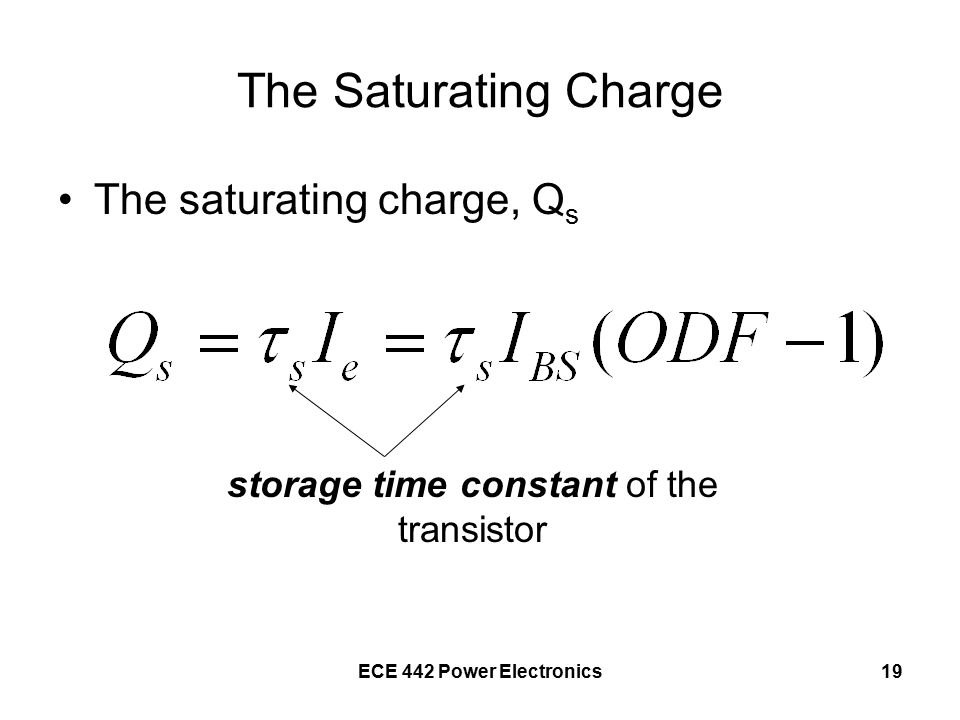 ECE 442 Power Electronics19 The Saturating Charge The saturating charge, Q s storage time constant of the transistor
