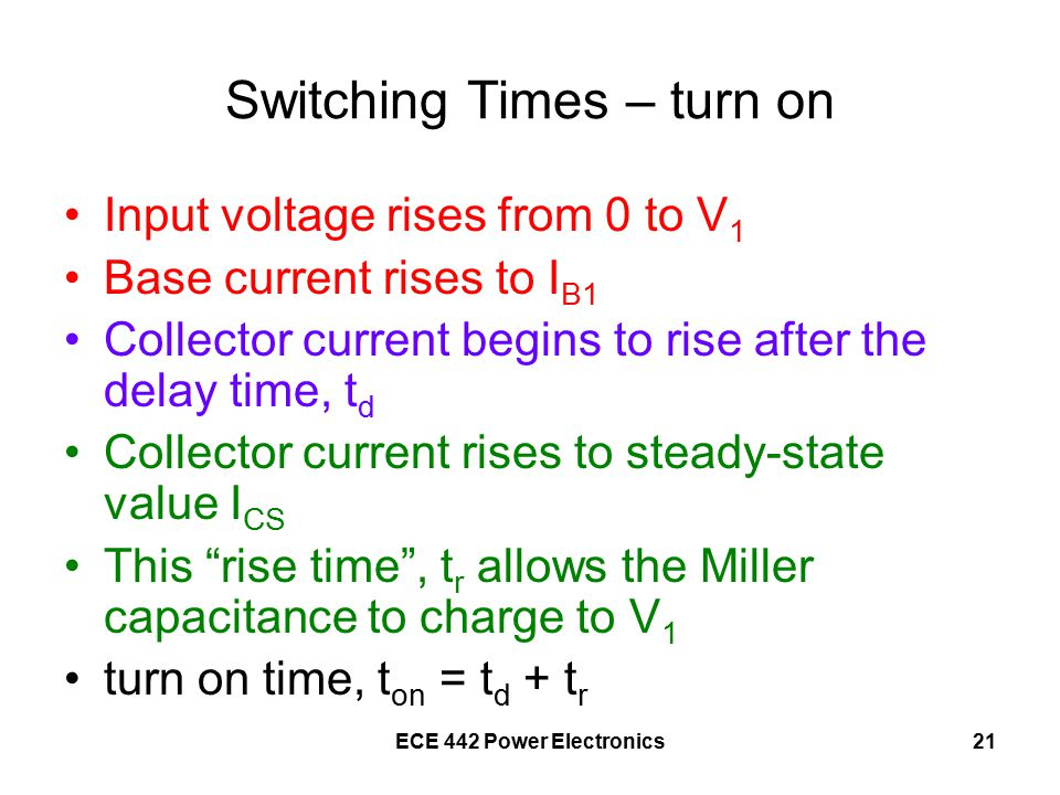 ECE 442 Power Electronics21 Switching Times – turn on Input voltage rises from 0 to V 1 Base current rises to I B1 Collector current begins to rise after the delay time, t d Collector current rises to steady-state value I CS This rise time , t r allows the Miller capacitance to charge to V 1 turn on time, t on = t d + t r