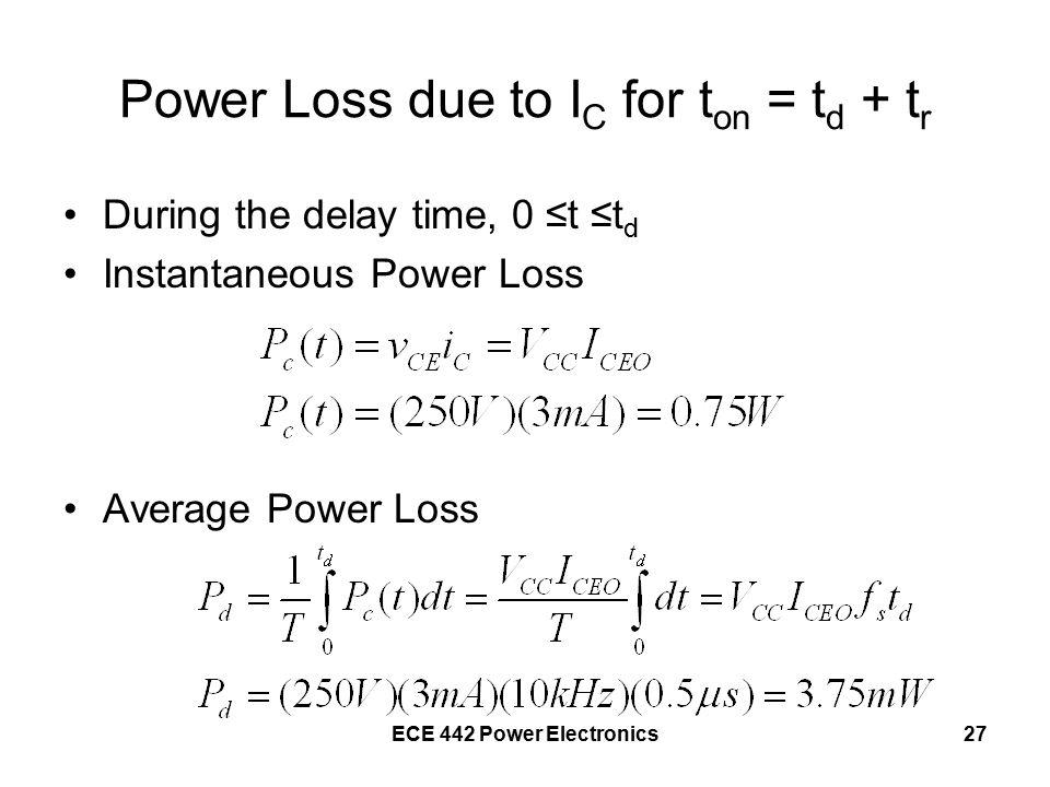 ECE 442 Power Electronics27 Power Loss due to I C for t on = t d + t r During the delay time, 0 ≤t ≤t d Instantaneous Power Loss Average Power Loss