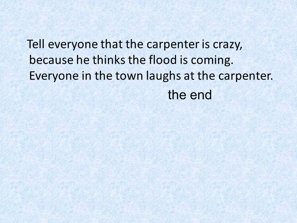 Tell everyone that the carpenter is crazy, because he thinks the flood is coming. Everyone in the town laughs at the carpenter. the end