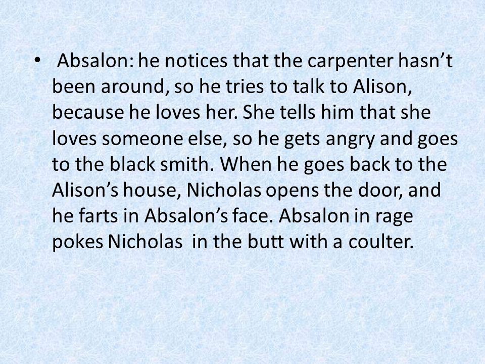 Absalon: he notices that the carpenter hasn't been around, so he tries to talk to Alison, because he loves her. She tells him that she loves someone e