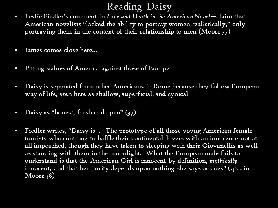 Reading Daisy Leslie Fiedler's comment in Love and Death in the American Novel —claim that American novelists lacked the ability to portray women realistically, only portraying them in the context of their relationship to men (Moore 37) James comes close here… Pitting values of America against those of Europe Daisy is separated from other Americans in Rome because they follow European way of life, seen here as shallow, superficial, and cynical Daisy as honest, fresh and open (37) Fiedler writes, Daisy is...