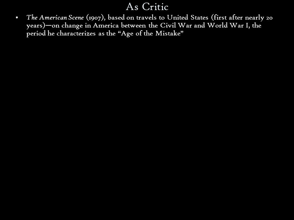 As Critic The American Scene (1907), based on travels to United States (first after nearly 20 years)—on change in America between the Civil War and World War I, the period he characterizes as the Age of the Mistake