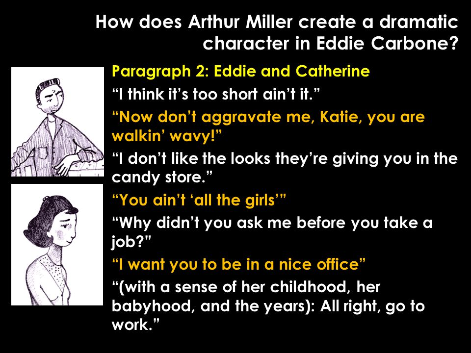 "How does Arthur Miller create a dramatic character in Eddie Carbone? Paragraph 2: Eddie and Catherine ""I think it's too short ain't it."" ""Now don't ag"
