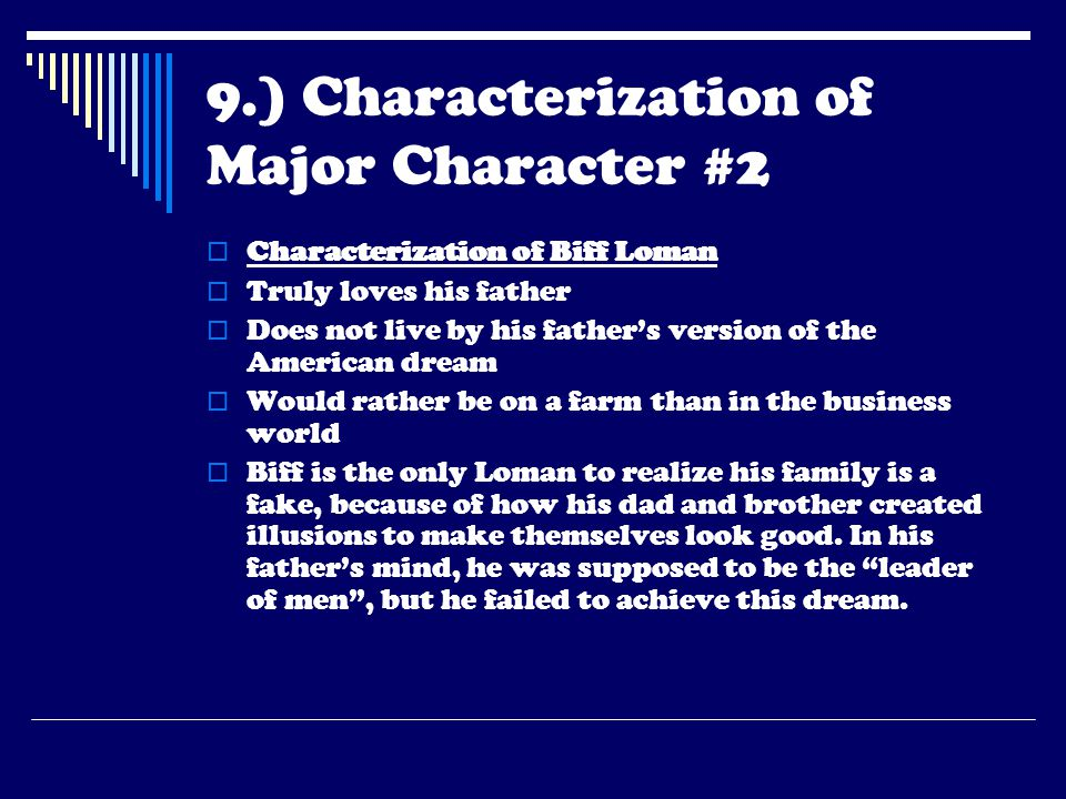 9.) Characterization of Major Character #2  Characterization of Biff Loman  Truly loves his father  Does not live by his father's version of the Am