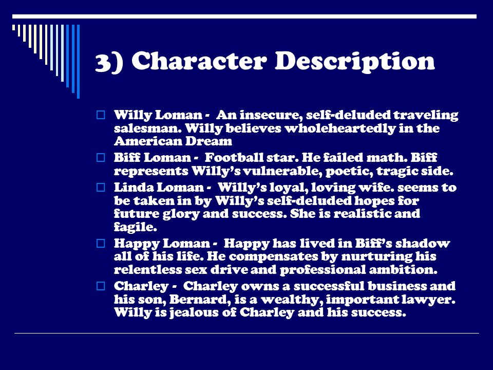3) Character Description  Willy Loman - An insecure, self-deluded traveling salesman. Willy believes wholeheartedly in the American Dream  Biff Loma