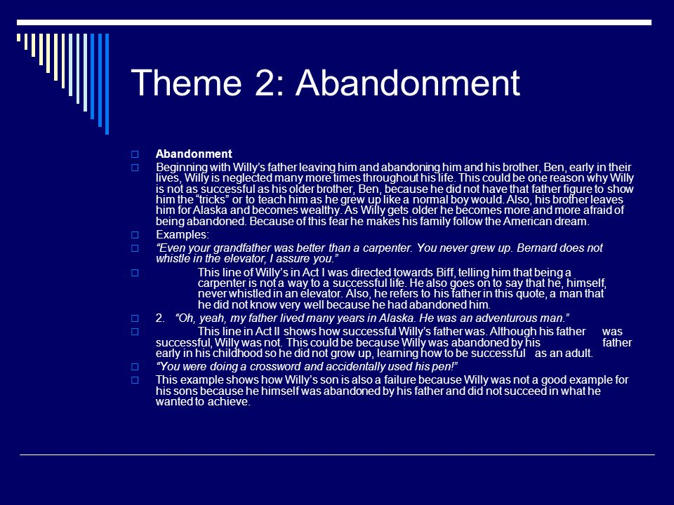 Theme 2: Abandonment  Abandonment  Beginning with Willy's father leaving him and abandoning him and his brother, Ben, early in their lives, Willy is