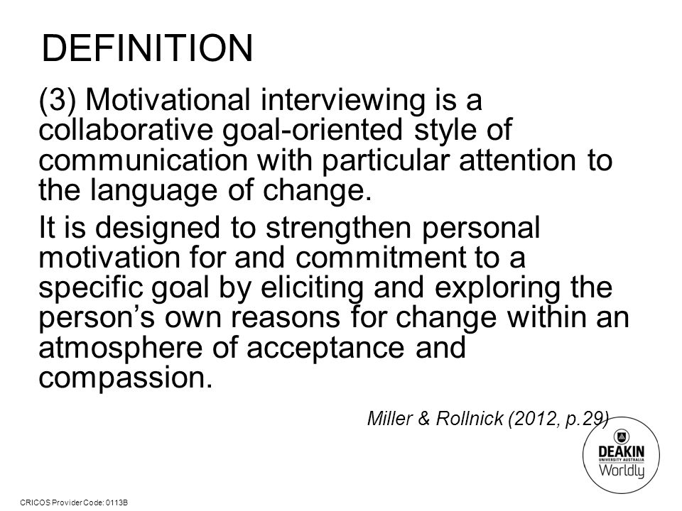 CRICOS Provider Code: 0113B DEFINITION (3) Motivational interviewing is a collaborative goal-oriented style of communication with particular attention to the language of change.