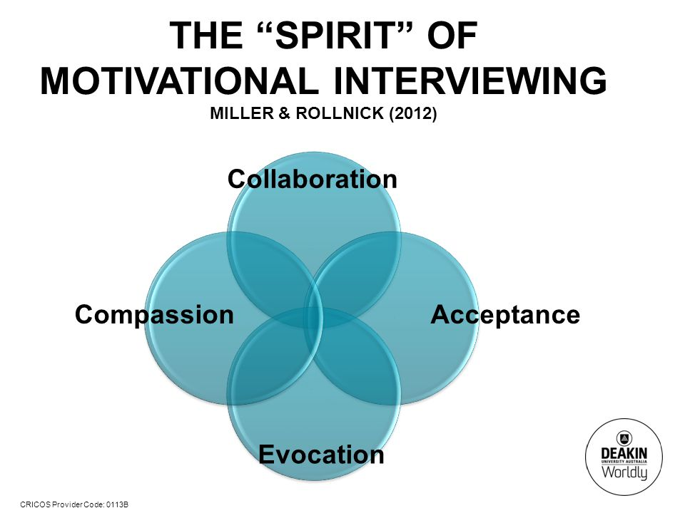 CRICOS Provider Code: 0113B THE SPIRIT OF MOTIVATIONAL INTERVIEWING MILLER & ROLLNICK (2012) Collaboration AcceptanceCompassion Evocation