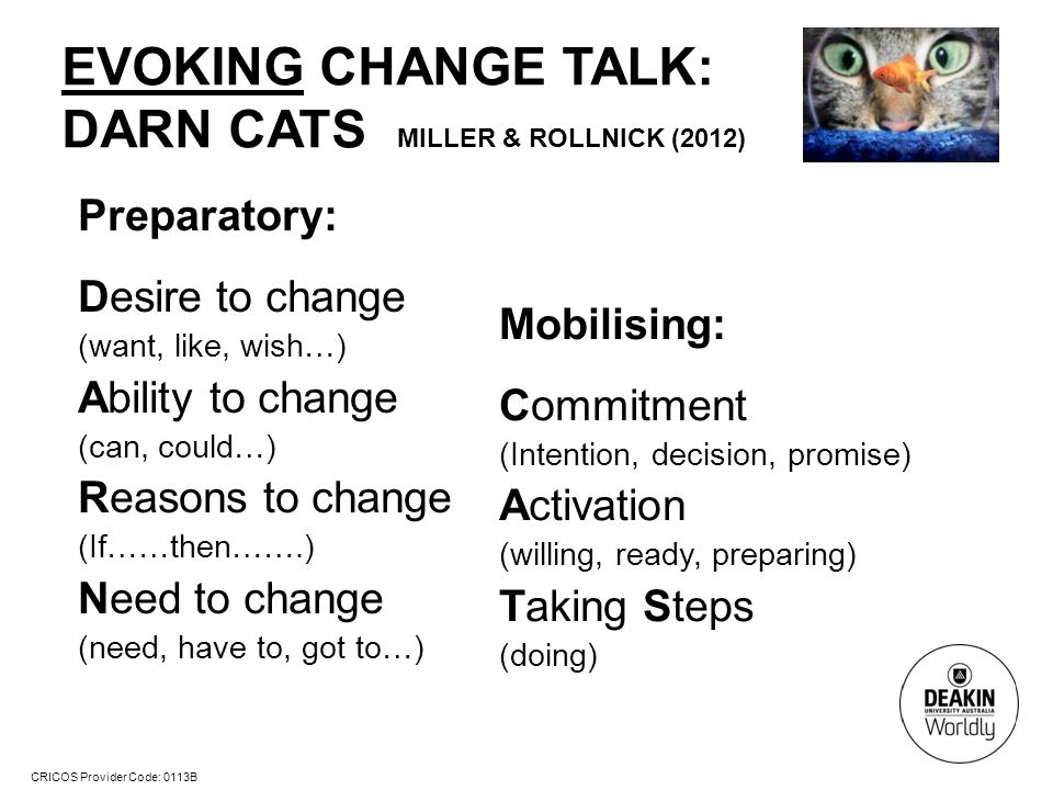 CRICOS Provider Code: 0113B EVOKING CHANGE TALK: DARN CATS MILLER & ROLLNICK (2012) Preparatory: Desire to change (want, like, wish…) Ability to change (can, could…) Reasons to change (If……then…….) Need to change (need, have to, got to…) Mobilising: Commitment (Intention, decision, promise) Activation (willing, ready, preparing) Taking Steps (doing)
