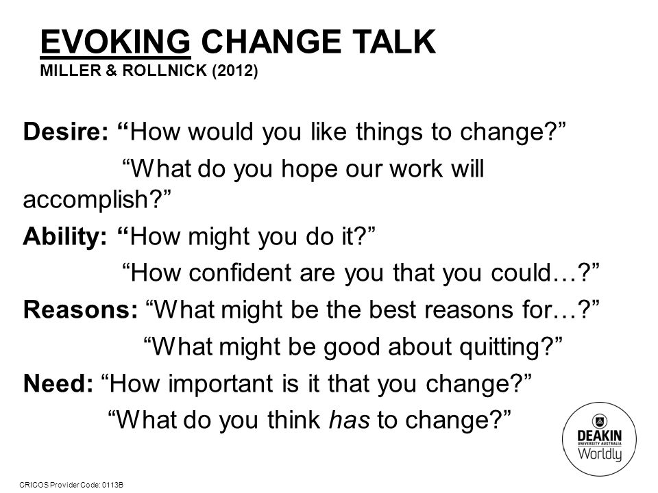 CRICOS Provider Code: 0113B EVOKING CHANGE TALK MILLER & ROLLNICK (2012) Desire: How would you like things to change What do you hope our work will accomplish Ability: How might you do it How confident are you that you could… Reasons: What might be the best reasons for… What might be good about quitting Need: How important is it that you change What do you think has to change