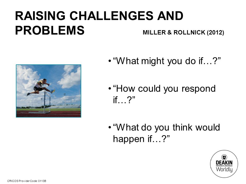 CRICOS Provider Code: 0113B RAISING CHALLENGES AND PROBLEMS MILLER & ROLLNICK (2012) What might you do if…? How could you respond if…? What do you think would happen if…?