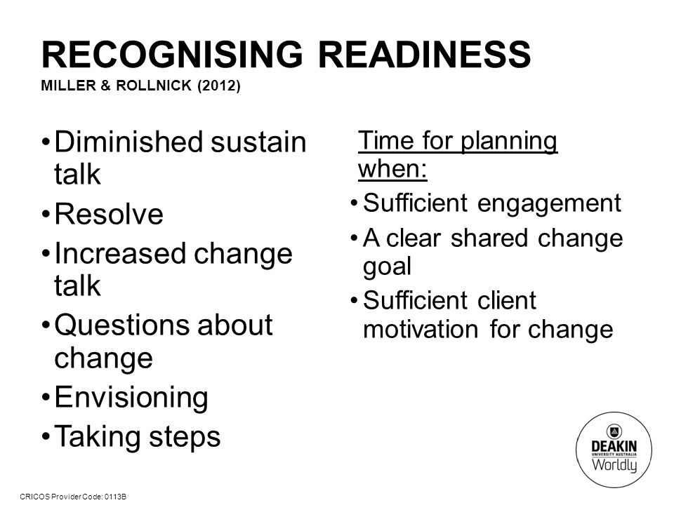 CRICOS Provider Code: 0113B RECOGNISING READINESS MILLER & ROLLNICK (2012) Diminished sustain talk Resolve Increased change talk Questions about change Envisioning Taking steps Time for planning when: Sufficient engagement A clear shared change goal Sufficient client motivation for change