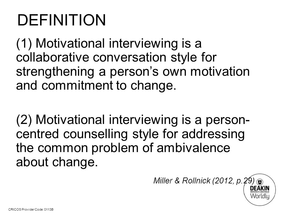 CRICOS Provider Code: 0113B DEFINITION (1) Motivational interviewing is a collaborative conversation style for strengthening a person's own motivation and commitment to change.