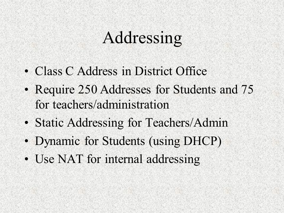 Addressing Class C Address in District Office Require 250 Addresses for Students and 75 for teachers/administration Static Addressing for Teachers/Admin Dynamic for Students (using DHCP) Use NAT for internal addressing