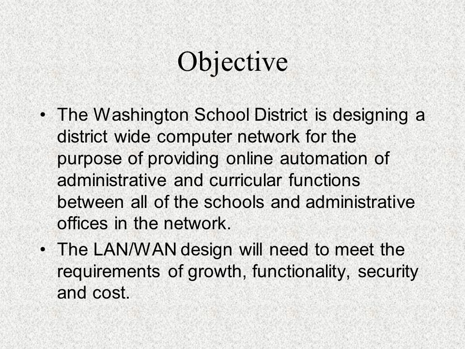 Objective The Washington School District is designing a district wide computer network for the purpose of providing online automation of administrative and curricular functions between all of the schools and administrative offices in the network.