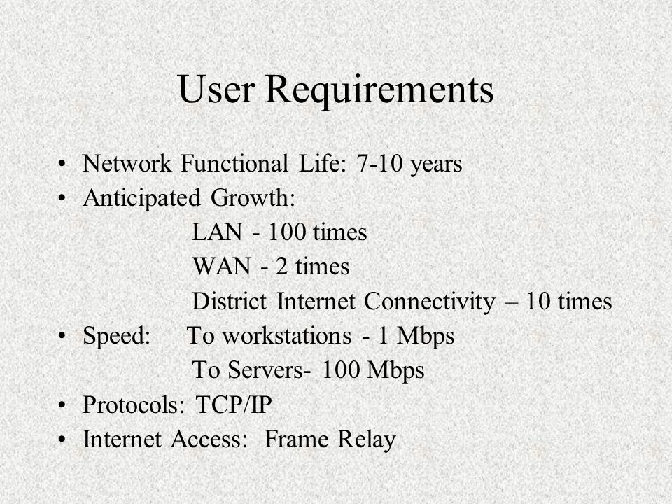 User Requirements Network Functional Life: 7-10 years Anticipated Growth: LAN - 100 times WAN - 2 times District Internet Connectivity – 10 times Speed: To workstations - 1 Mbps To Servers- 100 Mbps Protocols: TCP/IP Internet Access: Frame Relay