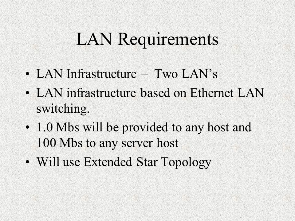 LAN Requirements LAN Infrastructure – Two LAN's LAN infrastructure based on Ethernet LAN switching.