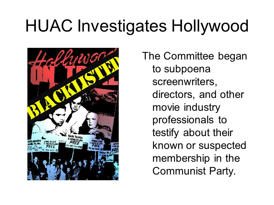 HUAC Investigates Hollywood The Committee began to subpoena screenwriters, directors, and other movie industry professionals to testify about their known or suspected membership in the Communist Party.