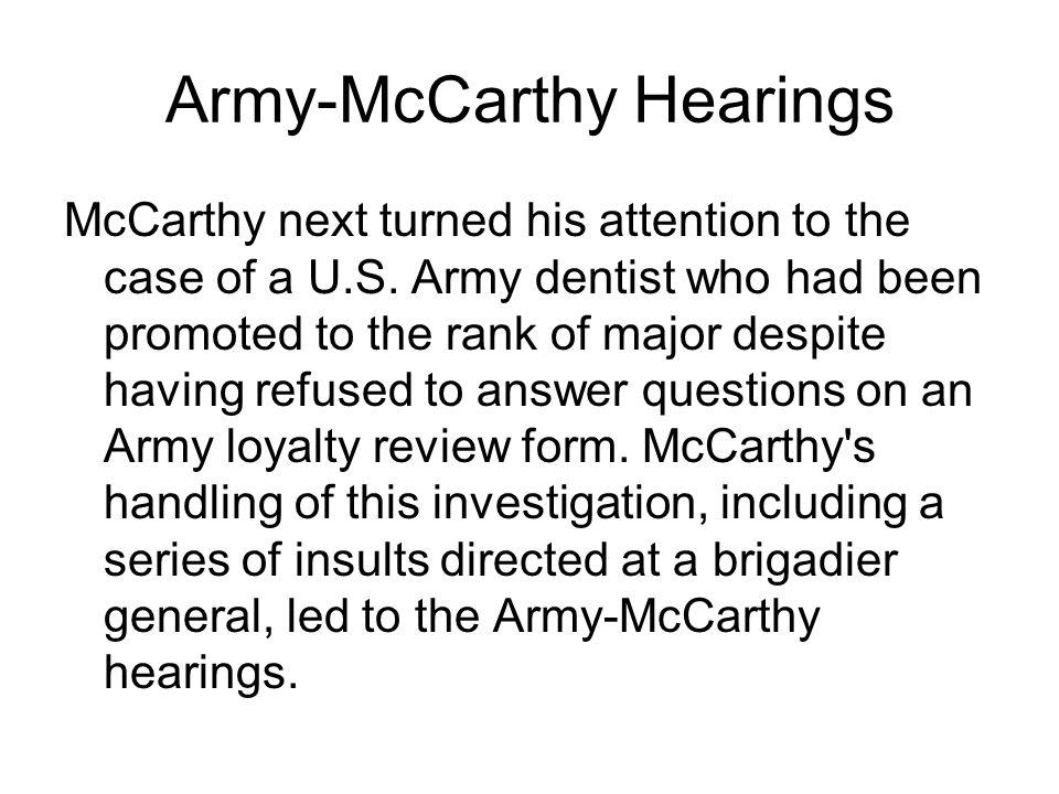 Army-McCarthy Hearings McCarthy next turned his attention to the case of a U.S.