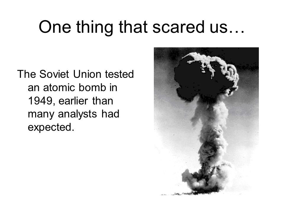 One thing that scared us… The Soviet Union tested an atomic bomb in 1949, earlier than many analysts had expected.