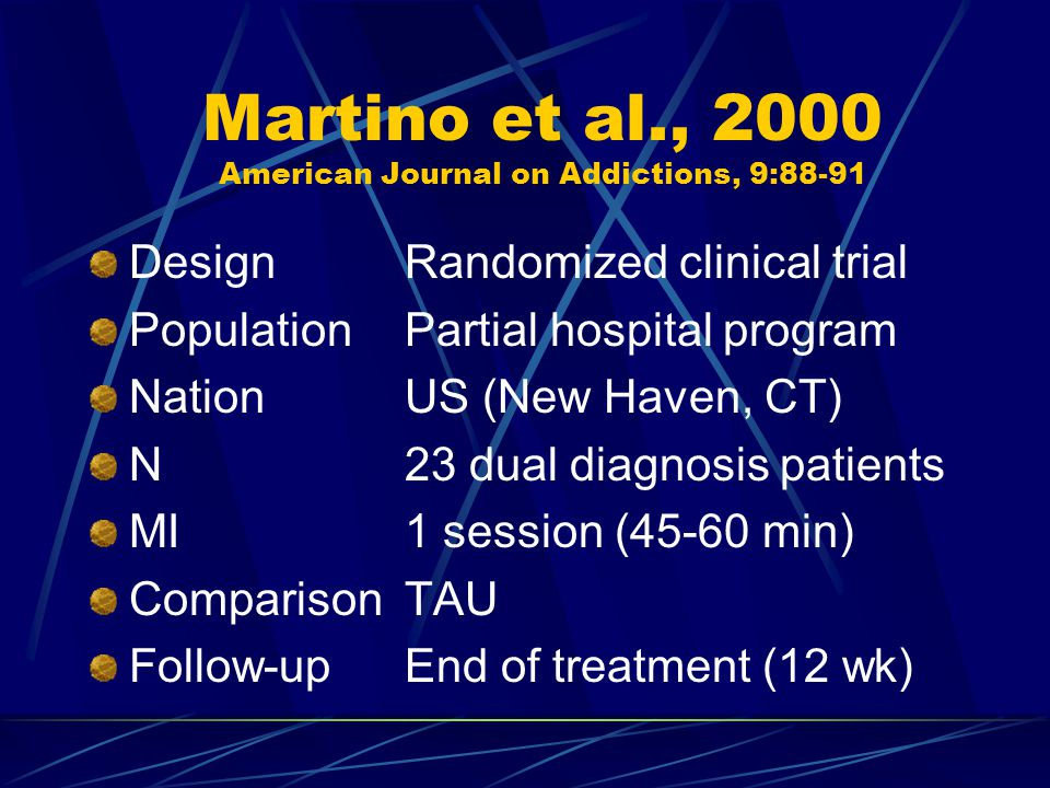 Martino et al., 2000 American Journal on Addictions, 9:88-91 DesignRandomized clinical trial PopulationPartial hospital program NationUS (New Haven, CT) N23 dual diagnosis patients MI1 session (45-60 min) ComparisonTAU Follow-upEnd of treatment (12 wk)