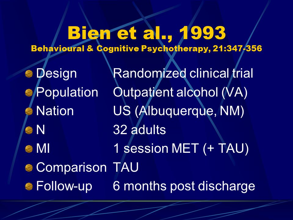 Bien et al., 1993 Behavioural & Cognitive Psychotherapy, 21:347-356 DesignRandomized clinical trial PopulationOutpatient alcohol (VA) NationUS (Albuquerque, NM) N32 adults MI1 session MET (+ TAU) ComparisonTAU Follow-up6 months post discharge