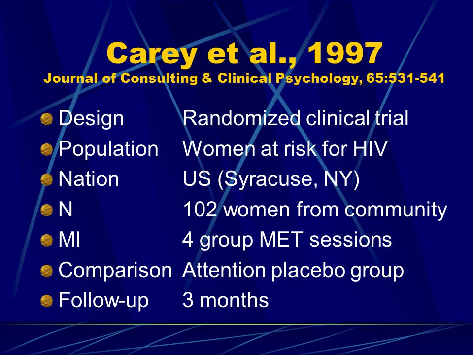 Carey et al., 1997 Journal of Consulting & Clinical Psychology, 65:531-541 DesignRandomized clinical trial PopulationWomen at risk for HIV NationUS (Syracuse, NY) N102 women from community MI4 group MET sessions ComparisonAttention placebo group Follow-up3 months