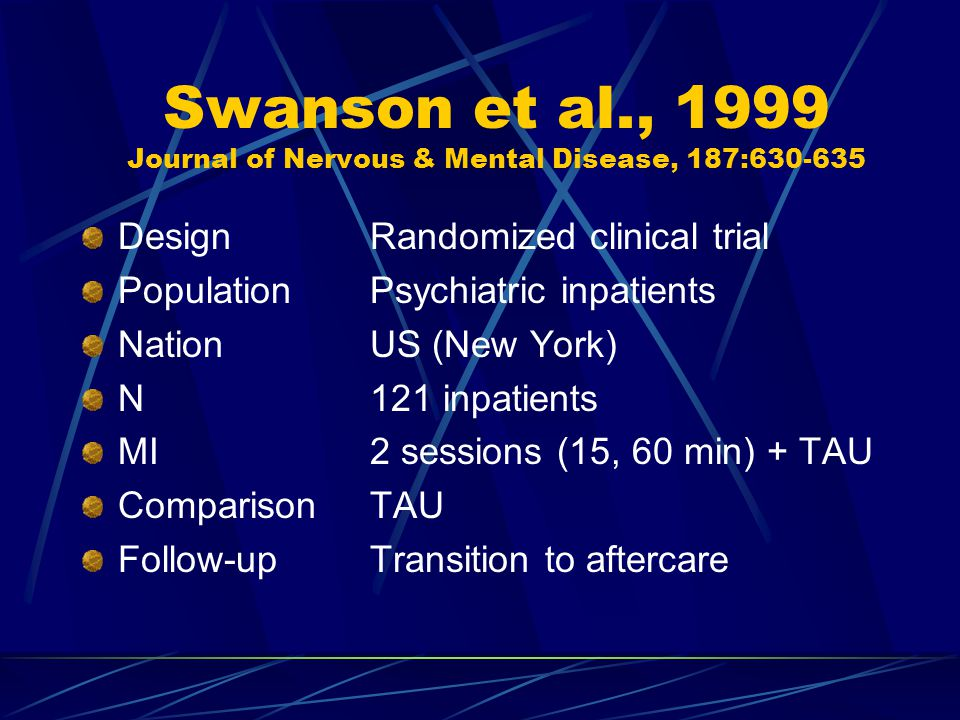 Swanson et al., 1999 Journal of Nervous & Mental Disease, 187:630-635 DesignRandomized clinical trial PopulationPsychiatric inpatients NationUS (New York) N121 inpatients MI2 sessions (15, 60 min) + TAU ComparisonTAU Follow-upTransition to aftercare