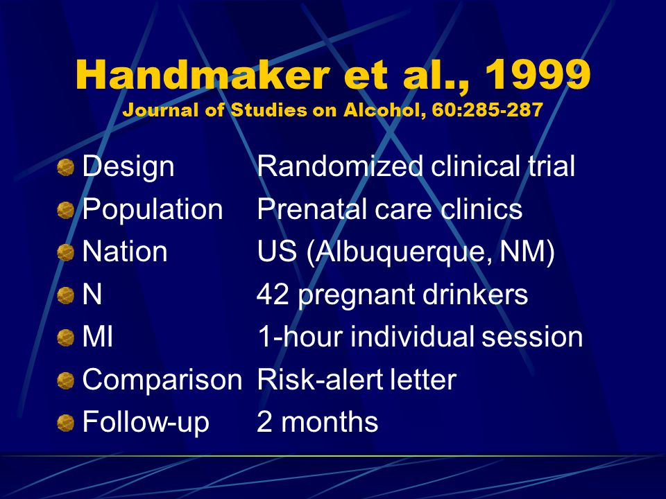 Handmaker et al., 1999 Journal of Studies on Alcohol, 60:285-287 DesignRandomized clinical trial PopulationPrenatal care clinics NationUS (Albuquerque, NM) N42 pregnant drinkers MI1-hour individual session ComparisonRisk-alert letter Follow-up2 months