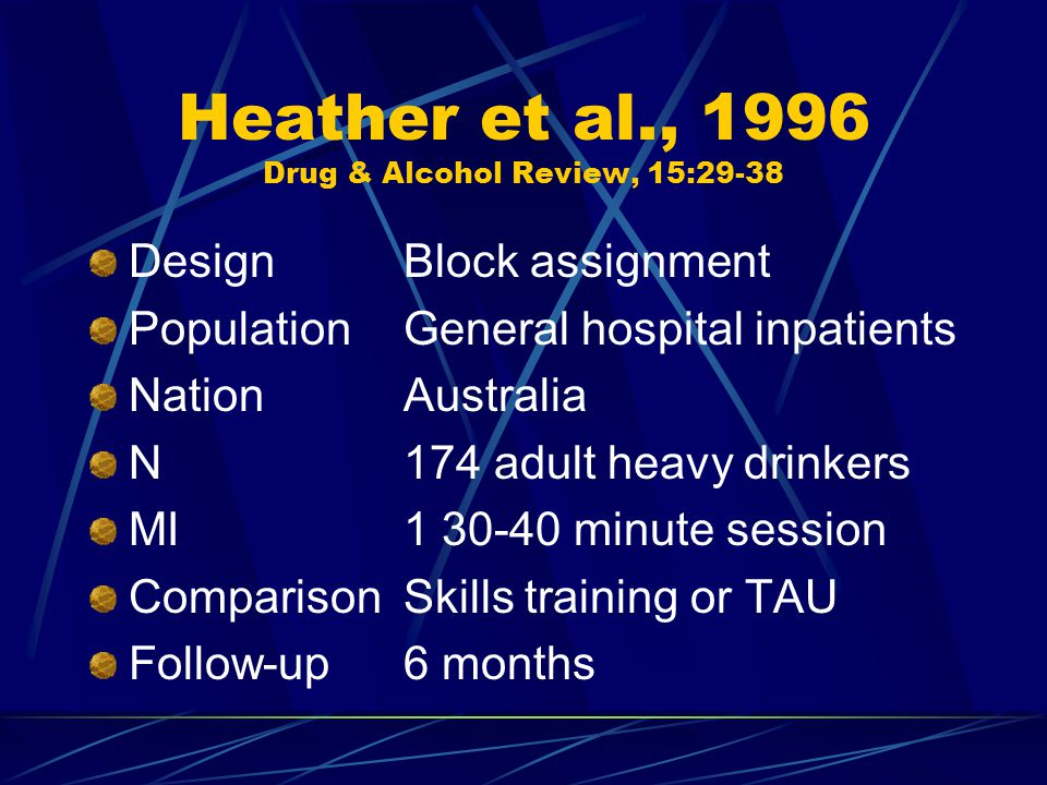 Heather et al., 1996 Drug & Alcohol Review, 15:29-38 DesignBlock assignment PopulationGeneral hospital inpatients NationAustralia N174 adult heavy drinkers MI1 30-40 minute session ComparisonSkills training or TAU Follow-up6 months