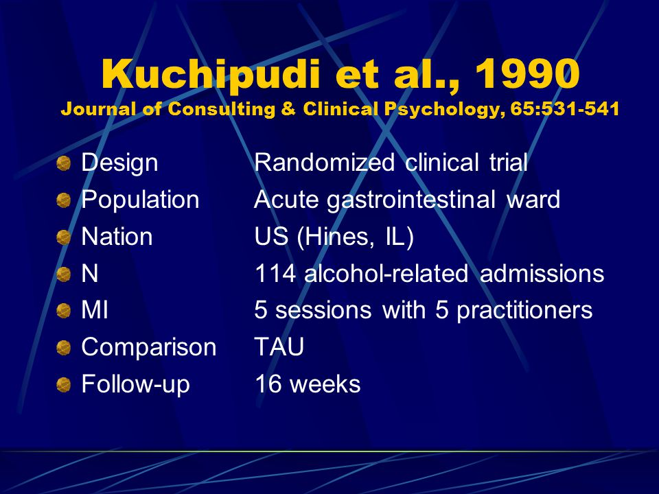 Kuchipudi et al., 1990 Journal of Consulting & Clinical Psychology, 65:531-541 DesignRandomized clinical trial PopulationAcute gastrointestinal ward NationUS (Hines, IL) N114 alcohol-related admissions MI5 sessions with 5 practitioners ComparisonTAU Follow-up16 weeks