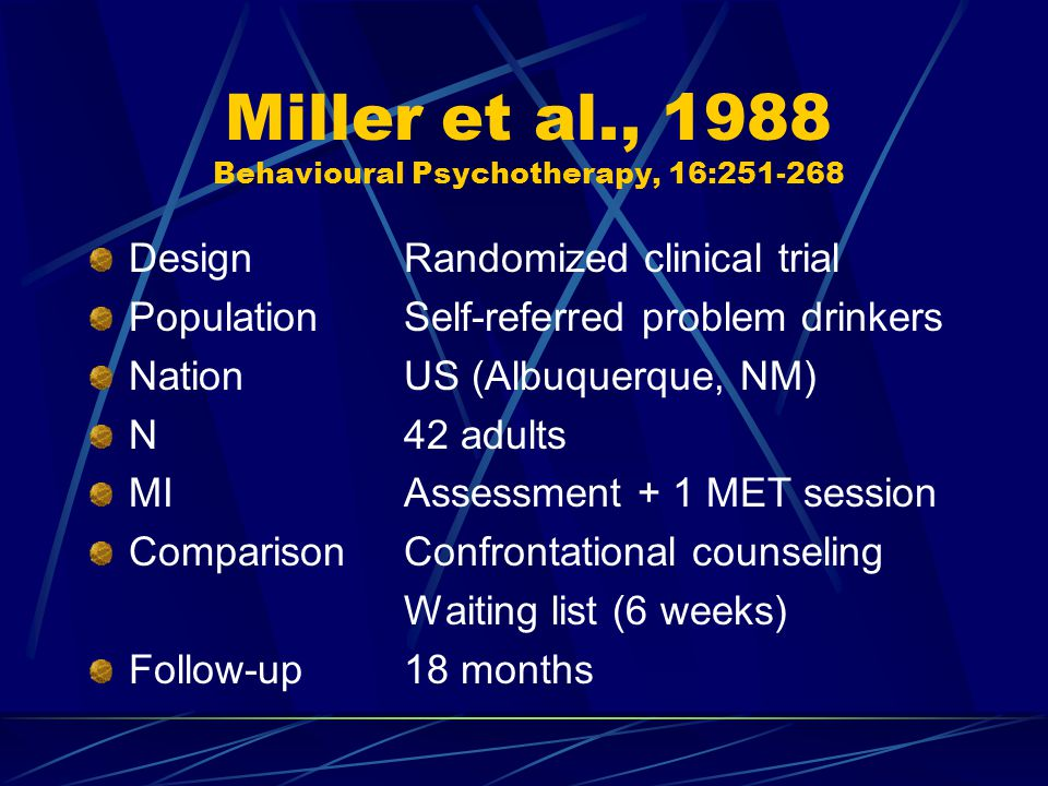Miller et al., 1988 Behavioural Psychotherapy, 16:251-268 DesignRandomized clinical trial PopulationSelf-referred problem drinkers NationUS (Albuquerque, NM) N42 adults MIAssessment + 1 MET session ComparisonConfrontational counseling Waiting list (6 weeks) Follow-up18 months
