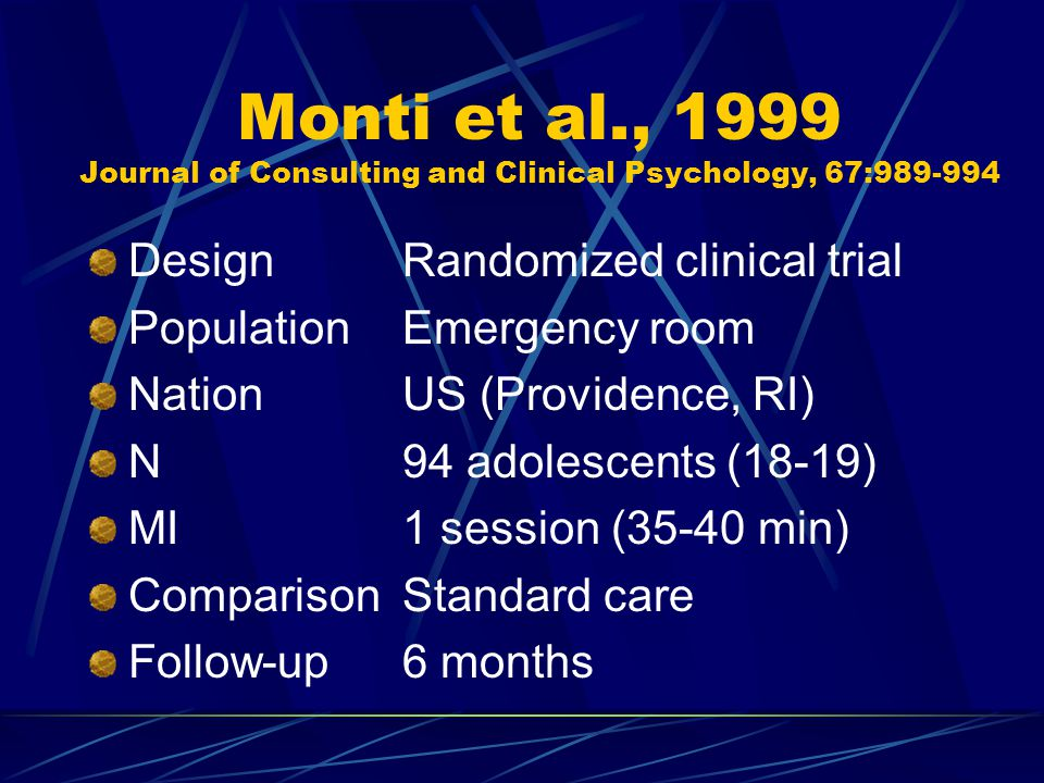Monti et al., 1999 Journal of Consulting and Clinical Psychology, 67:989-994 DesignRandomized clinical trial PopulationEmergency room NationUS (Providence, RI) N94 adolescents (18-19) MI1 session (35-40 min) ComparisonStandard care Follow-up6 months
