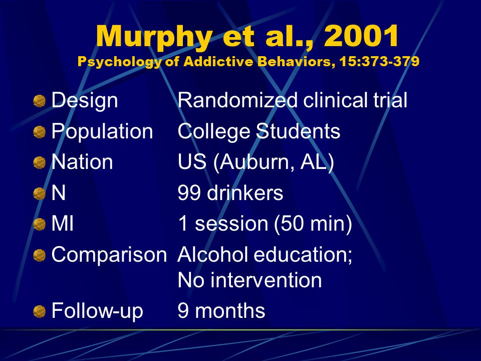 Murphy et al., 2001 Psychology of Addictive Behaviors, 15:373-379 DesignRandomized clinical trial PopulationCollege Students NationUS (Auburn, AL) N99 drinkers MI1 session (50 min) ComparisonAlcohol education; No intervention Follow-up9 months
