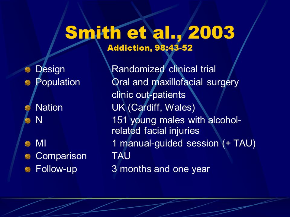 Smith et al., 2003 Addiction, 98:43-52 DesignRandomized clinical trial PopulationOral and maxillofacial surgery clinic out-patients NationUK (Cardiff, Wales) N151 young males with alcohol- related facial injuries MI1 manual-guided session (+ TAU) ComparisonTAU Follow-up3 months and one year