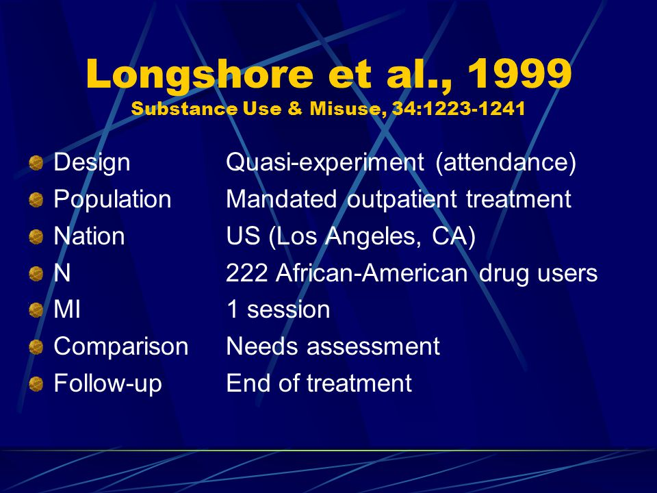 Longshore et al., 1999 Substance Use & Misuse, 34:1223-1241 DesignQuasi-experiment (attendance) PopulationMandated outpatient treatment NationUS (Los Angeles, CA) N222 African-American drug users MI1 session ComparisonNeeds assessment Follow-upEnd of treatment