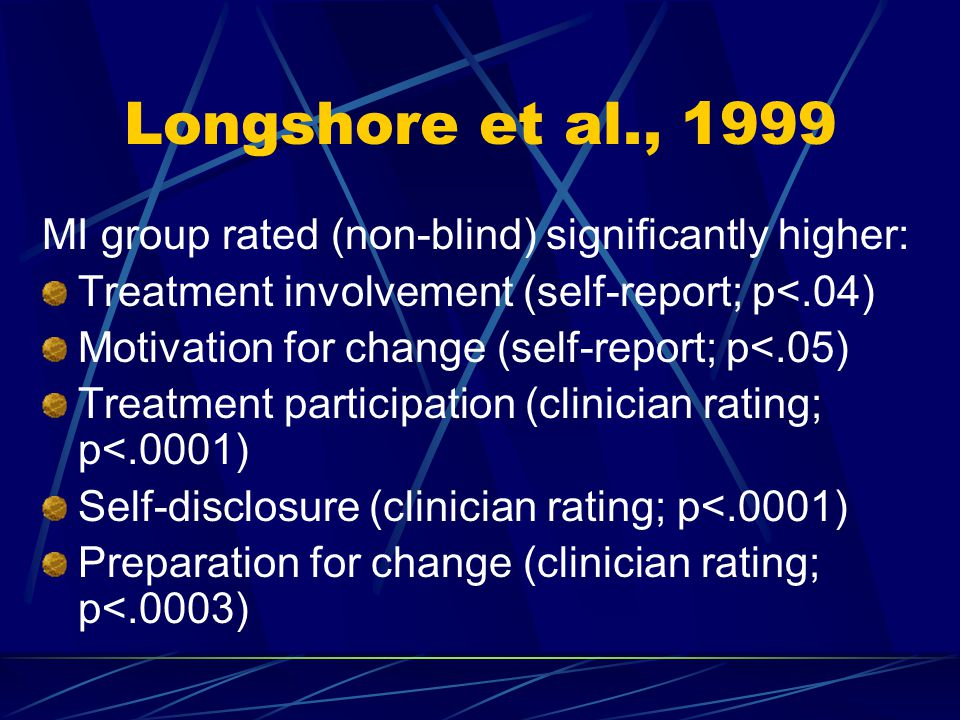 Longshore et al., 1999 MI group rated (non-blind) significantly higher: Treatment involvement (self-report; p<.04) Motivation for change (self-report; p<.05) Treatment participation (clinician rating; p<.0001) Self-disclosure (clinician rating; p<.0001) Preparation for change (clinician rating; p<.0003)